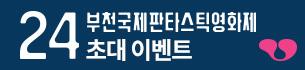 <제24회 부천국제판타스틱영화제> 초대 이벤트
